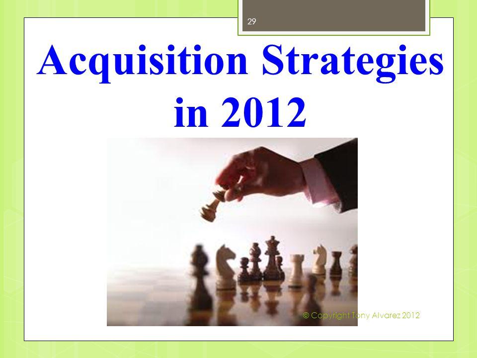 Acquisition Strategies in 2012 29 © Copyright Tony Alvarez 2012