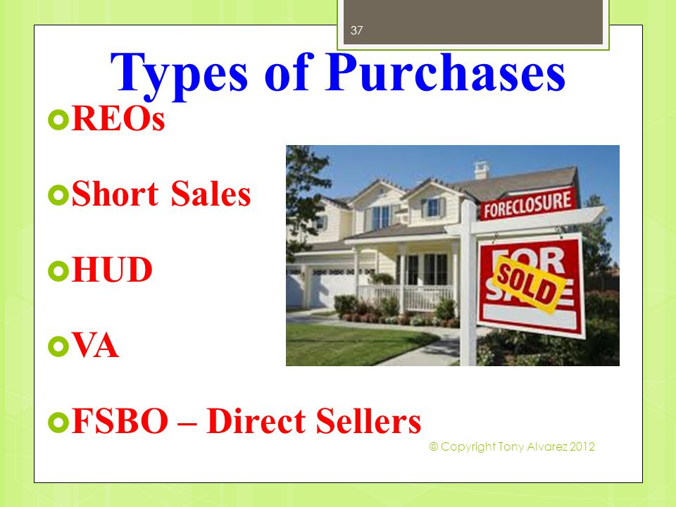 Types of Purchases 37  REOs  Short Sales  HUD  VA  FSBO – Direct Sellers © Copyright Tony Alvarez 2012
