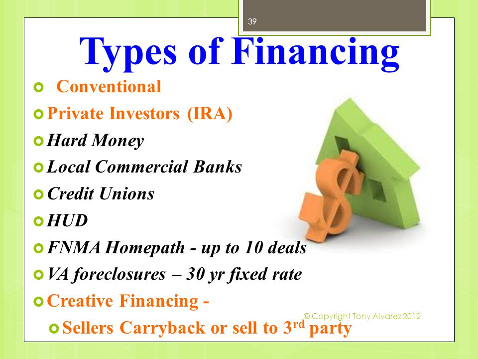 Types of Financing 39  Conventional  Private Investors (IRA)  Hard Money  Local Commercial Banks  Credit Unions  HUD  FNMA Homepath - up to 10