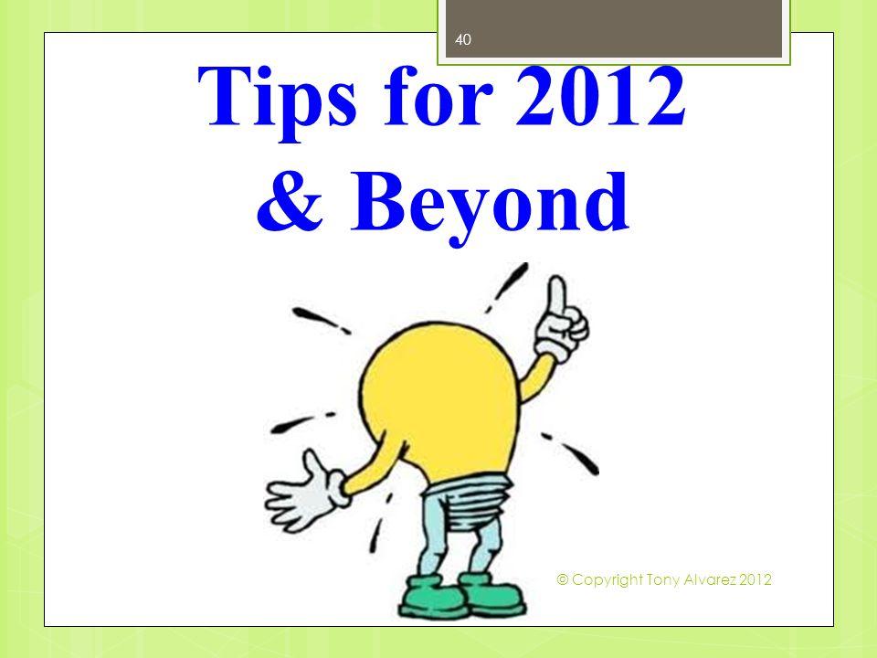 Tips for 2012 & Beyond 40 © Copyright Tony Alvarez 2012