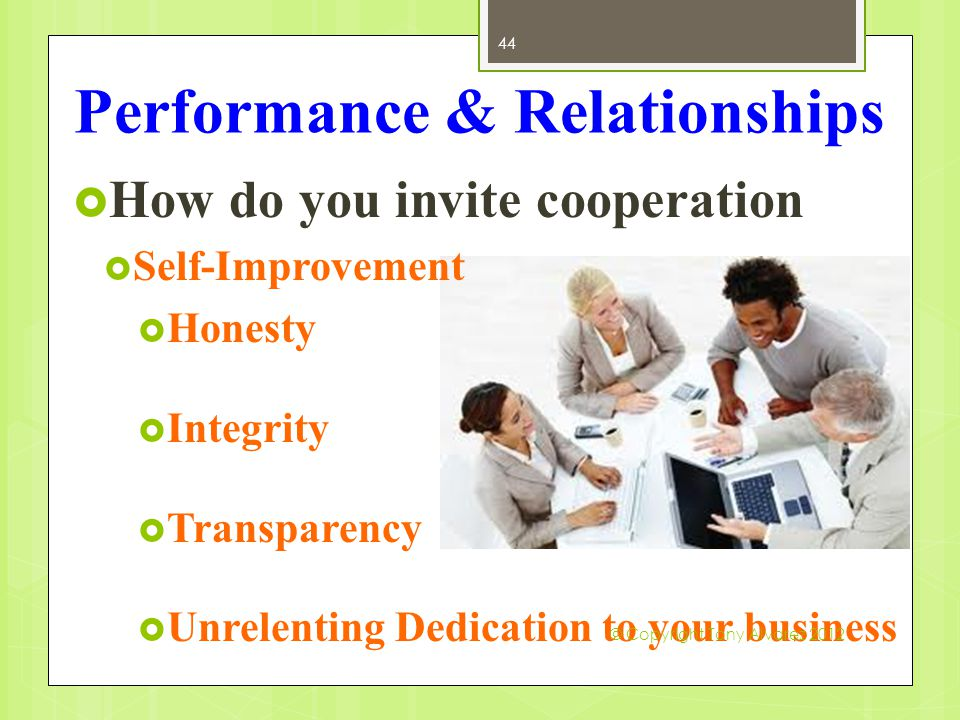 Performance & Relationships  How do you invite cooperation  Self-Improvement  Honesty  Integrity  Transparency  Unrelenting Dedication to your b