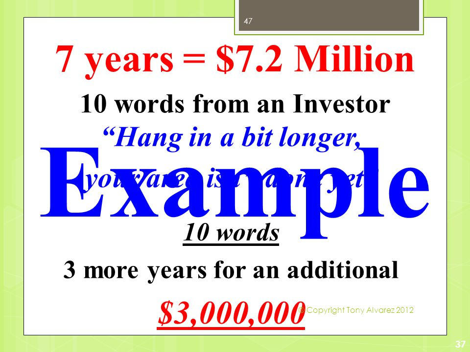10 words from an Investor Hang in a bit longer, your area isn't done yet 10 words 3 more years for an additional $3,000,000 37 7 years = $7.2 Million Example © Copyright Tony Alvarez 2012 47
