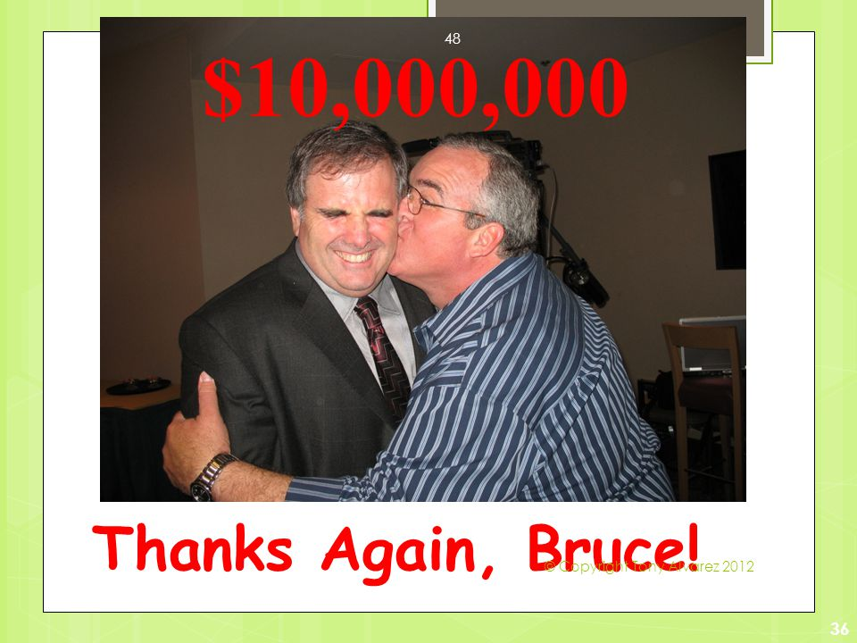 Thanks Again, Bruce! 36 $10,000,000 © Copyright Tony Alvarez 2012 48