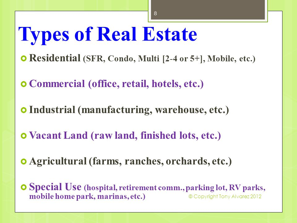 Types of Real Estate  Residential (SFR, Condo, Multi [2-4 or 5+], Mobile, etc.)  Commercial (office, retail, hotels, etc.)  Industrial (manufacturi
