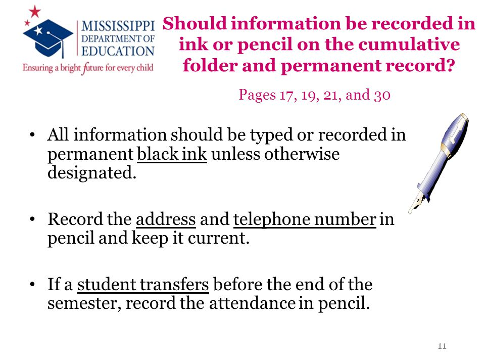 Should information be recorded in ink or pencil on the cumulative folder and permanent record? Pages 17, 19, 21, and 30 All information should be type