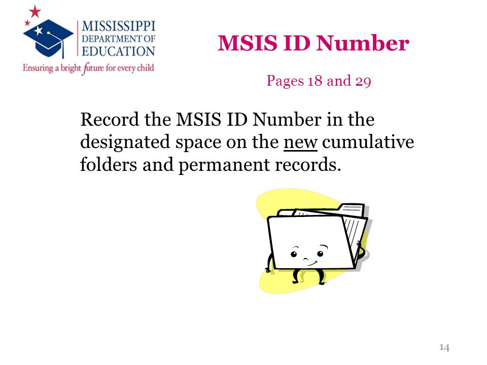 MSIS ID Number Pages 18 and 29 Record the MSIS ID Number in the designated space on the new cumulative folders and permanent records. 14