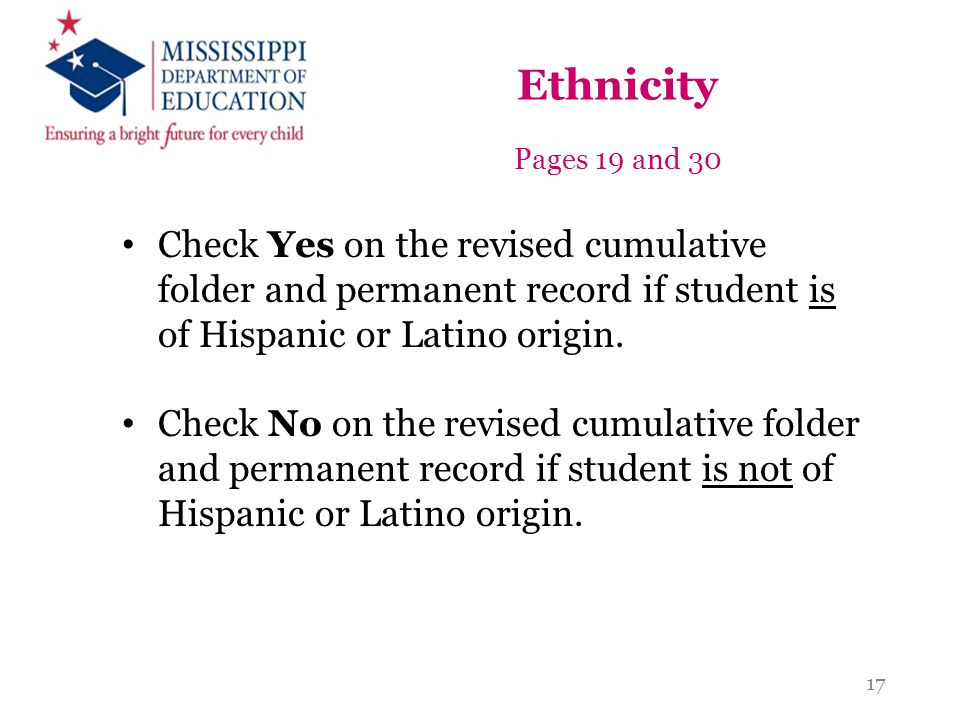 Ethnicity Pages 19 and 30 Check Yes on the revised cumulative folder and permanent record if student is of Hispanic or Latino origin. Check No on the