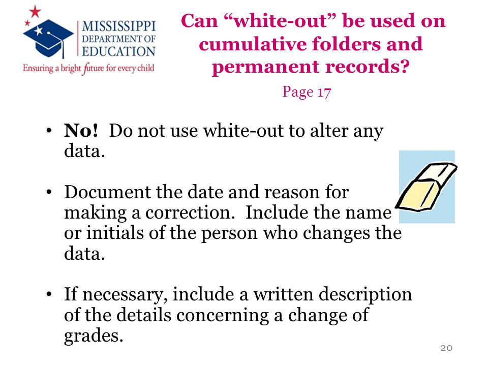 "Can ""white-out"" be used on cumulative folders and permanent records? Page 17 No! Do not use white-out to alter any data. Document the date and reason"