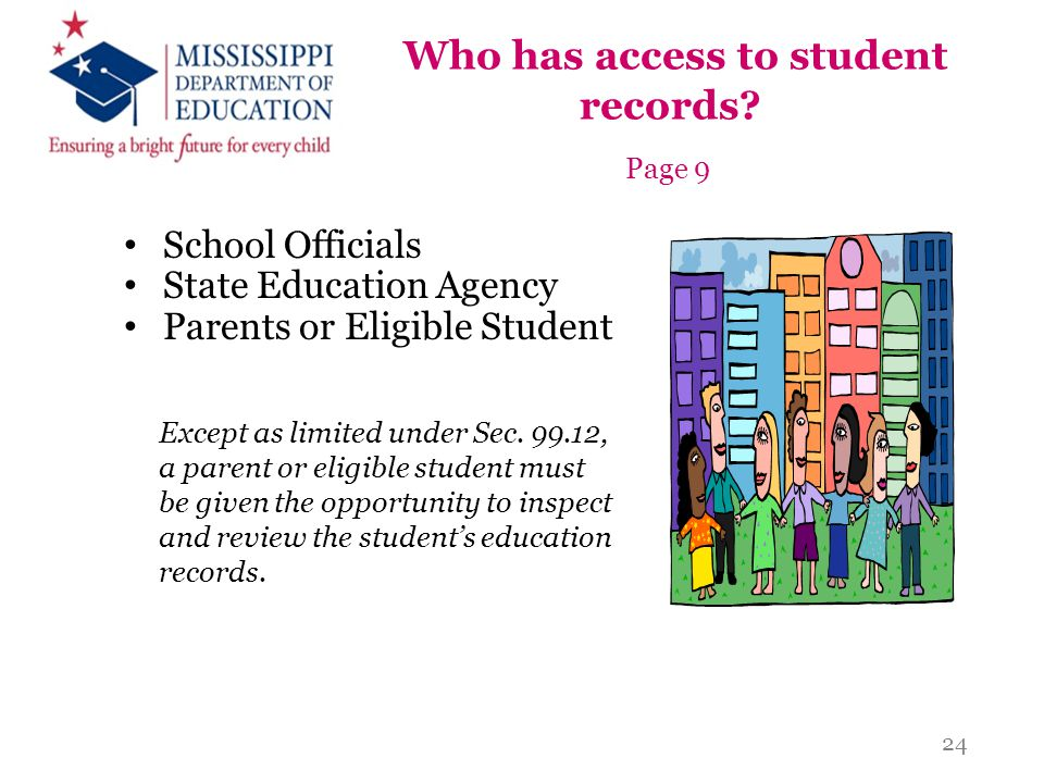 Who has access to student records? Page 9 School Officials State Education Agency Parents or Eligible Student Except as limited under Sec. 99.12, a pa