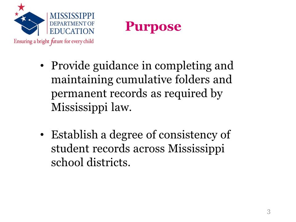 Purpose Provide guidance in completing and maintaining cumulative folders and permanent records as required by Mississippi law. Establish a degree of