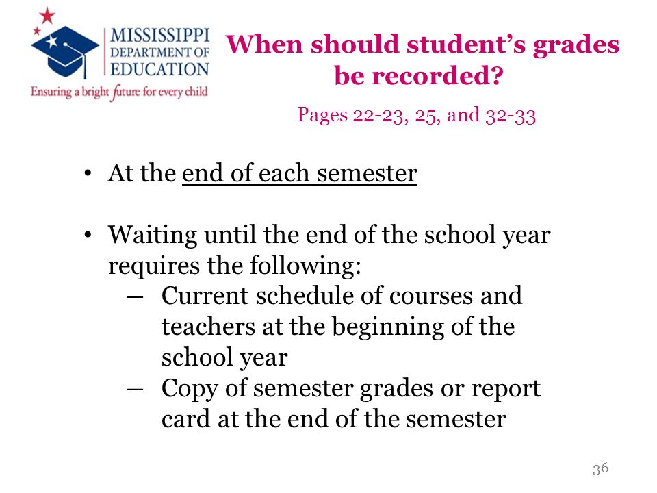 When should student's grades be recorded? Pages 22-23, 25, and 32-33 At the end of each semester Waiting until the end of the school year requires the