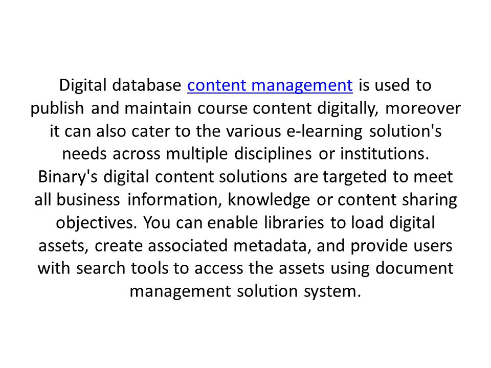 Digital database content management is used to publish and maintain course content digitally, moreover it can also cater to the various e-learning solution s needs across multiple disciplines or institutions.