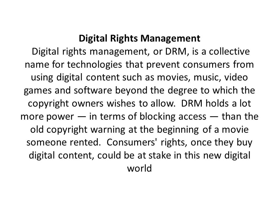 Digital Rights Management Digital rights management, or DRM, is a collective name for technologies that prevent consumers from using digital content such as movies, music, video games and software beyond the degree to which the copyright owners wishes to allow.