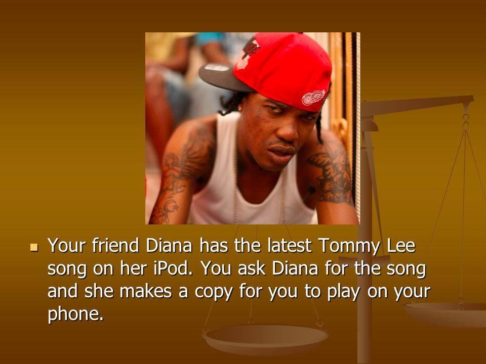 Your friend Diana has the latest Tommy Lee song on her iPod.