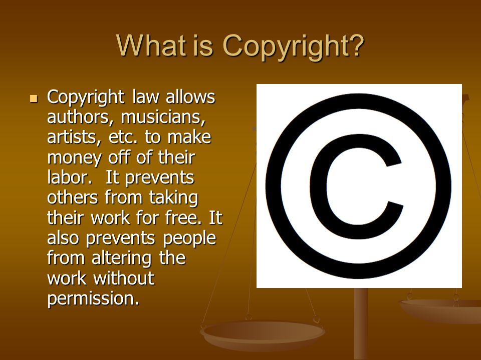 What is Copyright. Copyright law allows authors, musicians, artists, etc.
