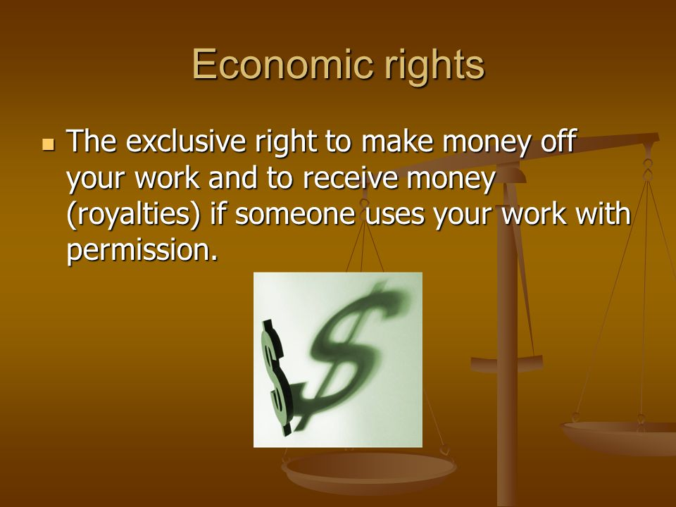 Economic rights The exclusive right to make money off your work and to receive money (royalties) if someone uses your work with permission.