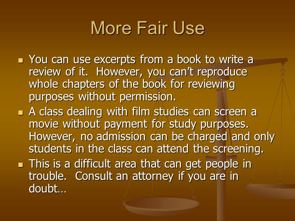 More Fair Use You can use excerpts from a book to write a review of it.
