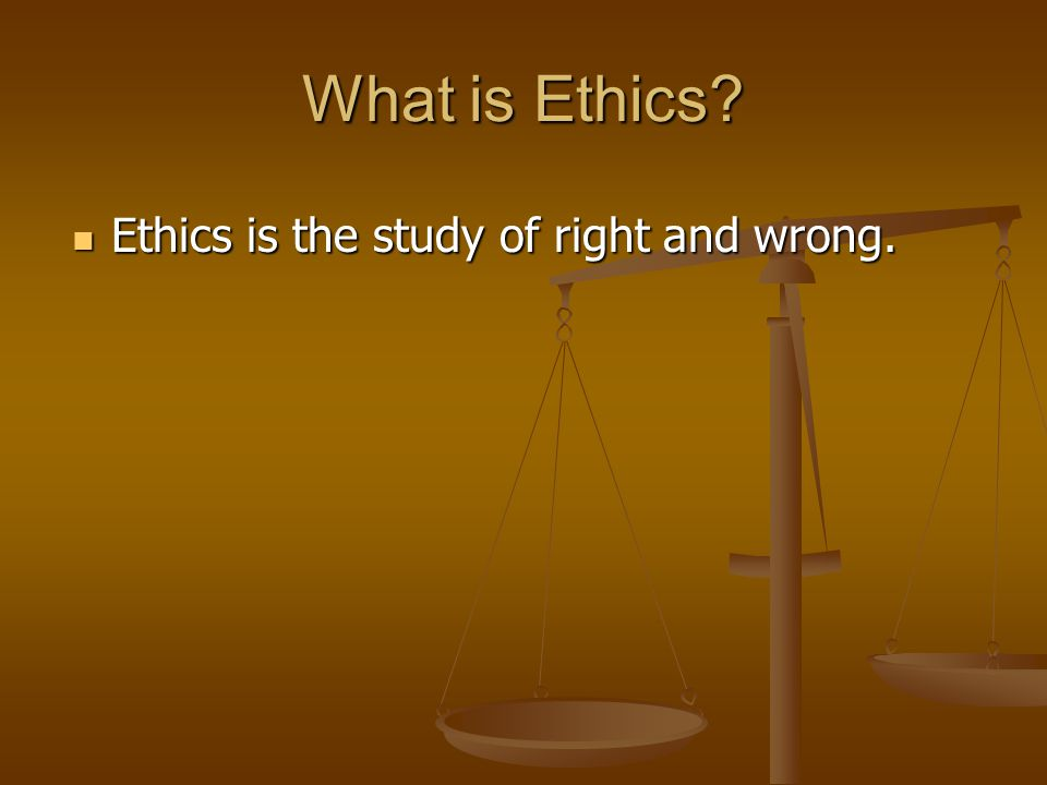 What is Ethics Ethics is the study of right and wrong. Ethics is the study of right and wrong.
