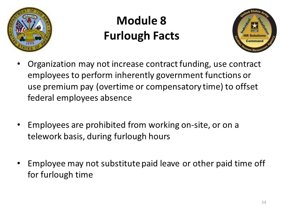Module 8 Furlough Facts Organization may not increase contract funding, use contract employees to perform inherently government functions or use premium pay (overtime or compensatory time) to offset federal employees absence Employees are prohibited from working on-site, or on a telework basis, during furlough hours Employee may not substitute paid leave or other paid time off for furlough time 34