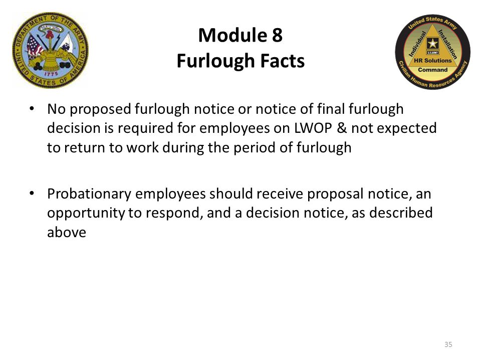 Module 8 Furlough Facts No proposed furlough notice or notice of final furlough decision is required for employees on LWOP & not expected to return to work during the period of furlough Probationary employees should receive proposal notice, an opportunity to respond, and a decision notice, as described above 35
