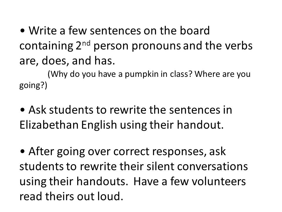 Write a few sentences on the board containing 2 nd person pronouns and the verbs are, does, and has. (Why do you have a pumpkin in class? Where are yo