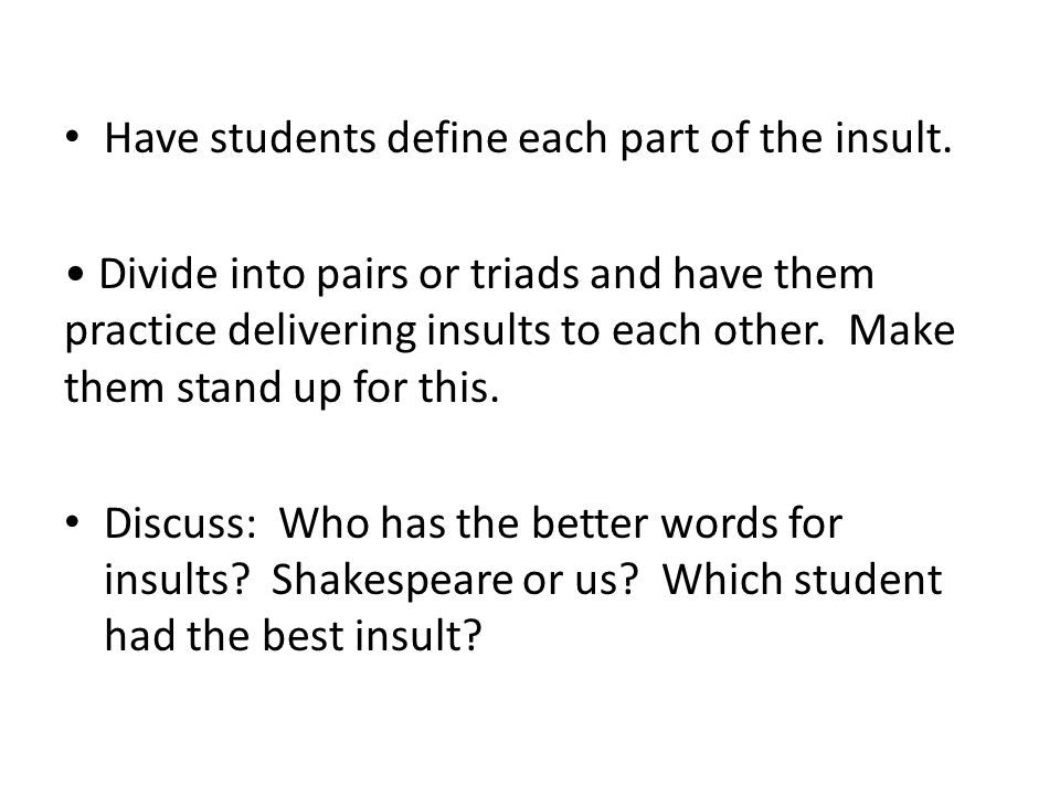Have students define each part of the insult. Divide into pairs or triads and have them practice delivering insults to each other. Make them stand up