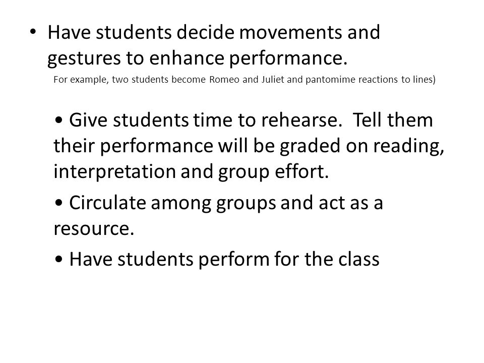 Have students decide movements and gestures to enhance performance. For example, two students become Romeo and Juliet and pantomime reactions to lines