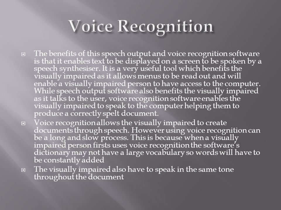  The benefits of this speech output and voice recognition software is that it enables text to be displayed on a screen to be spoken by a speech synth
