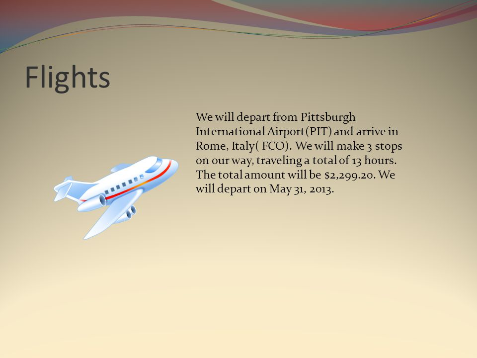 Flights We will depart from Pittsburgh International Airport(PIT) and arrive in Rome, Italy( FCO).