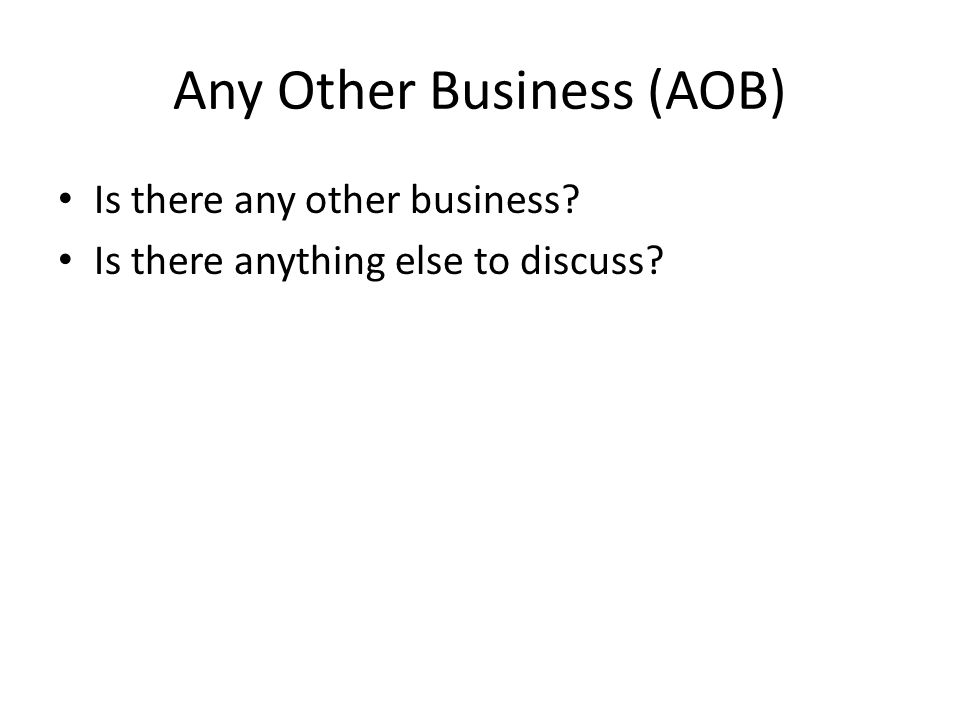 Any Other Business (AOB) Is there any other business Is there anything else to discuss