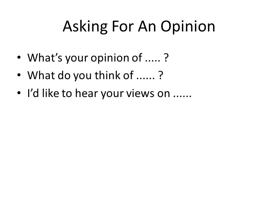 Asking For An Opinion What's your opinion of..... What do you think of......