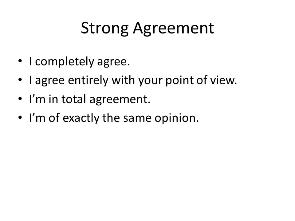 Strong Agreement I completely agree. I agree entirely with your point of view.