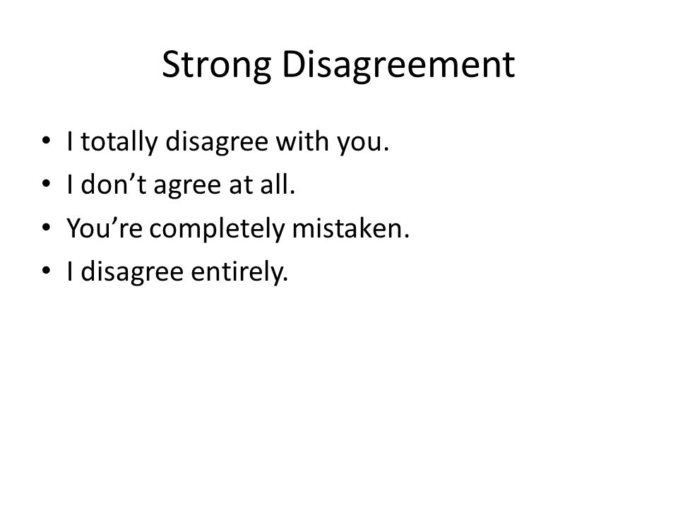 Strong Disagreement I totally disagree with you. I don't agree at all.