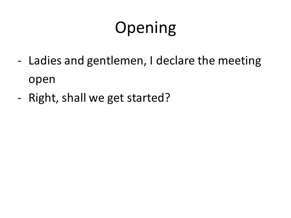 Opening -Ladies and gentlemen, I declare the meeting open -Right, shall we get started