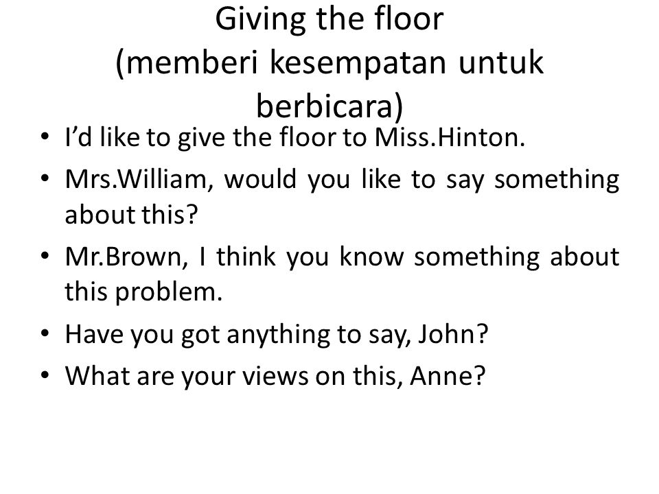 Giving the floor (memberi kesempatan untuk berbicara) I'd like to give the floor to Miss.Hinton. Mrs.William, would you like to say something about th