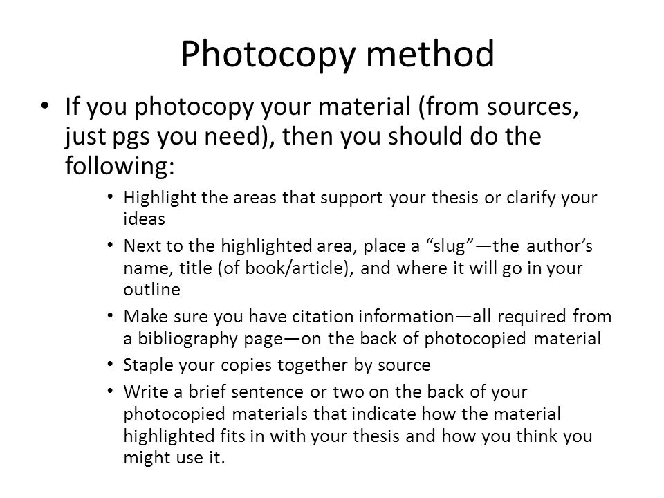 Photocopy method If you photocopy your material (from sources, just pgs you need), then you should do the following: Highlight the areas that support your thesis or clarify your ideas Next to the highlighted area, place a slug —the author's name, title (of book/article), and where it will go in your outline Make sure you have citation information—all required from a bibliography page—on the back of photocopied material Staple your copies together by source Write a brief sentence or two on the back of your photocopied materials that indicate how the material highlighted fits in with your thesis and how you think you might use it.