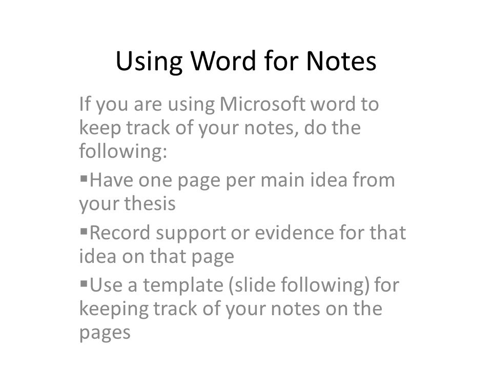 Using Word for Notes If you are using Microsoft word to keep track of your notes, do the following:  Have one page per main idea from your thesis  Record support or evidence for that idea on that page  Use a template (slide following) for keeping track of your notes on the pages