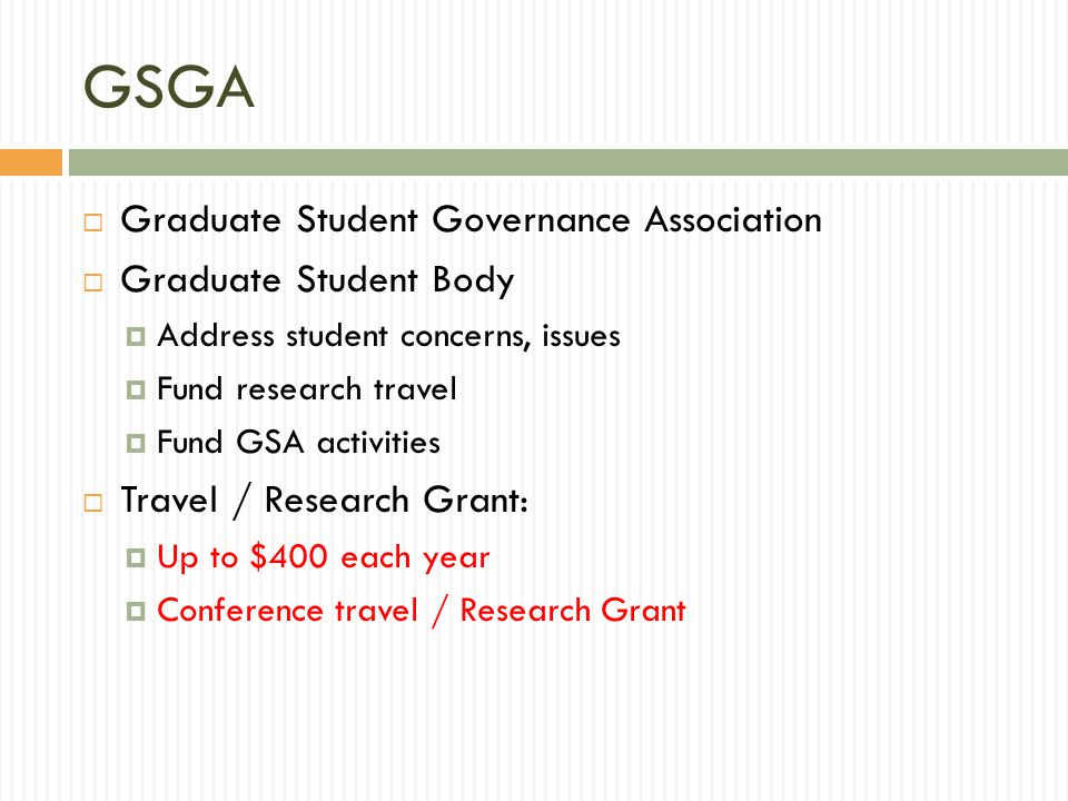GSGA  Graduate Student Governance Association  Graduate Student Body  Address student concerns, issues  Fund research travel  Fund GSA activities  Travel / Research Grant:  Up to $400 each year  Conference travel / Research Grant