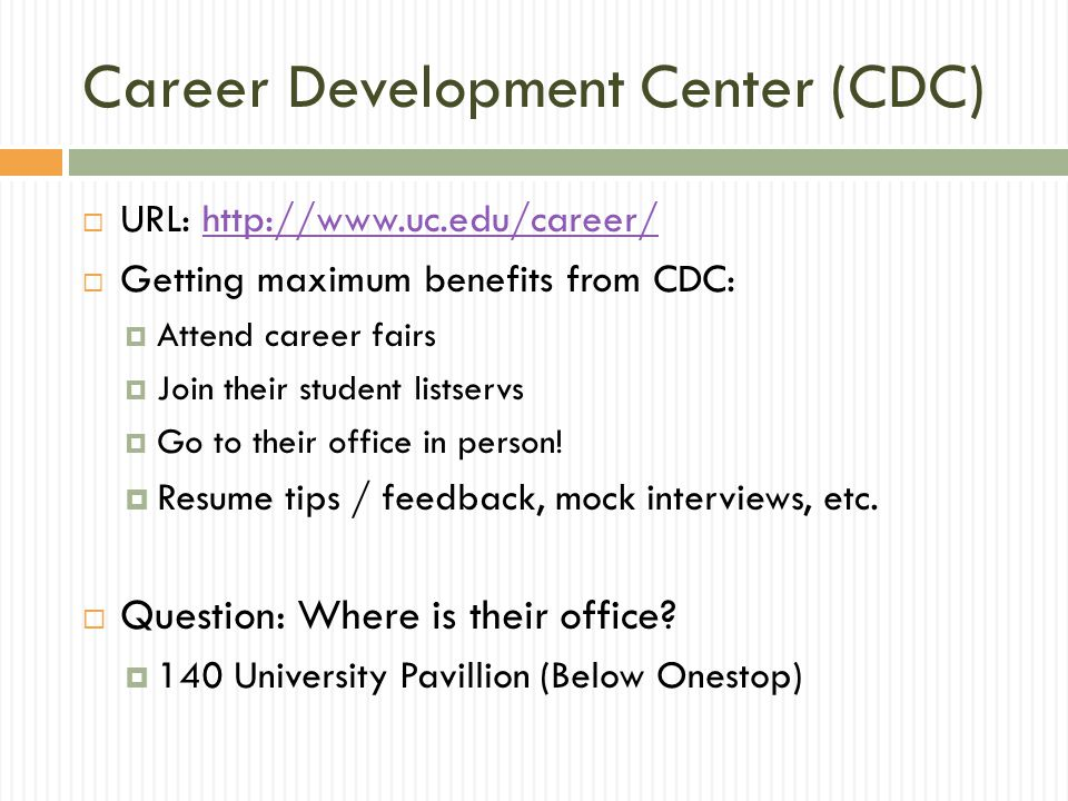 Career Development Center (CDC)  URL: http://www.uc.edu/career/http://www.uc.edu/career/  Getting maximum benefits from CDC:  Attend career fairs  Join their student listservs  Go to their office in person.