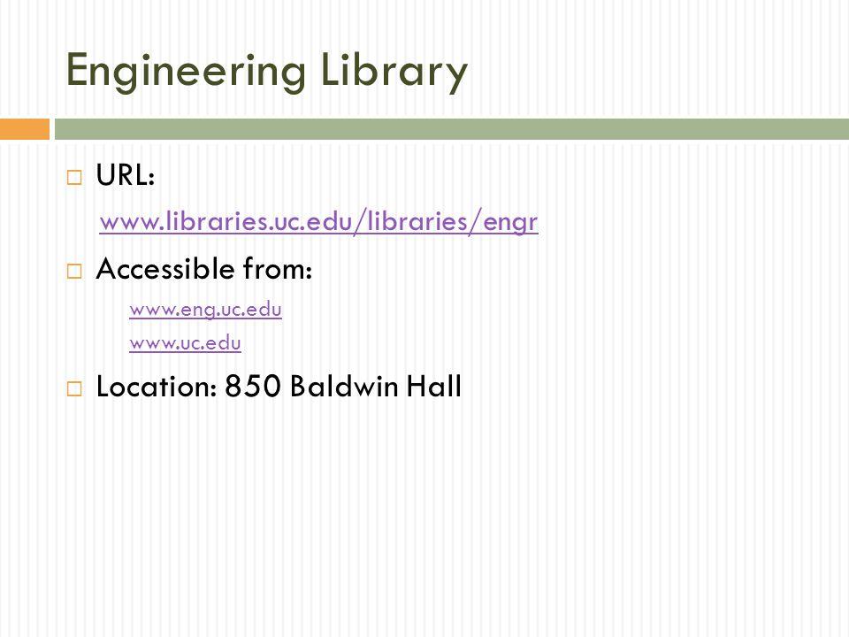Engineering Library  URL: www.libraries.uc.edu/libraries/engr  Accessible from: www.eng.uc.edu www.uc.edu  Location: 850 Baldwin Hall