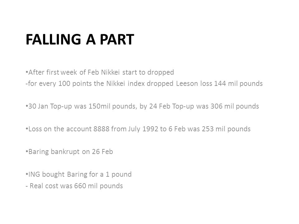FALLING A PART After first week of Feb Nikkei start to dropped -for every 100 points the Nikkei index dropped Leeson loss 144 mil pounds 30 Jan Top-up was 150mil pounds, by 24 Feb Top-up was 306 mil pounds Loss on the account 8888 from July 1992 to 6 Feb was 253 mil pounds Baring bankrupt on 26 Feb ING bought Baring for a 1 pound - Real cost was 660 mil pounds