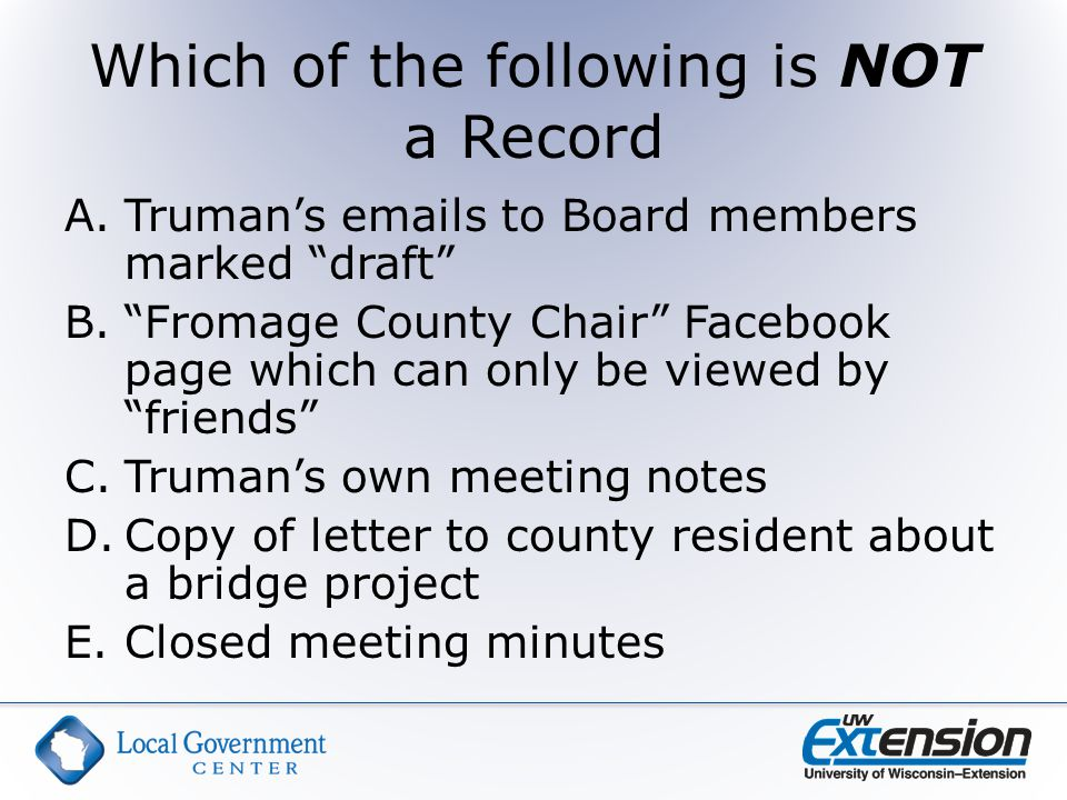 Which of the following is NOT a Record A.Truman's emails to Board members marked draft B. Fromage County Chair Facebook page which can only be viewed by friends C.Truman's own meeting notes D.Copy of letter to county resident about a bridge project E.Closed meeting minutes