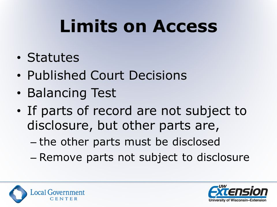 Limits on Access Statutes Published Court Decisions Balancing Test If parts of record are not subject to disclosure, but other parts are, – the other parts must be disclosed – Remove parts not subject to disclosure