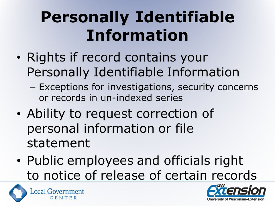 Personally Identifiable Information Rights if record contains your Personally Identifiable Information – Exceptions for investigations, security concerns or records in un-indexed series Ability to request correction of personal information or file statement Public employees and officials right to notice of release of certain records