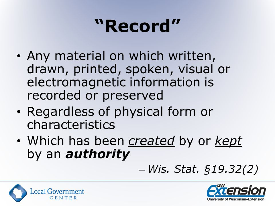 Record Any material on which written, drawn, printed, spoken, visual or electromagnetic information is recorded or preserved Regardless of physical form or characteristics Which has been created by or kept by an authority – Wis.