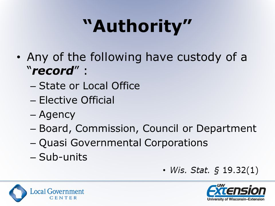 Authority Any of the following have custody of a record : – State or Local Office – Elective Official – Agency – Board, Commission, Council or Department – Quasi Governmental Corporations – Sub-units Wis.