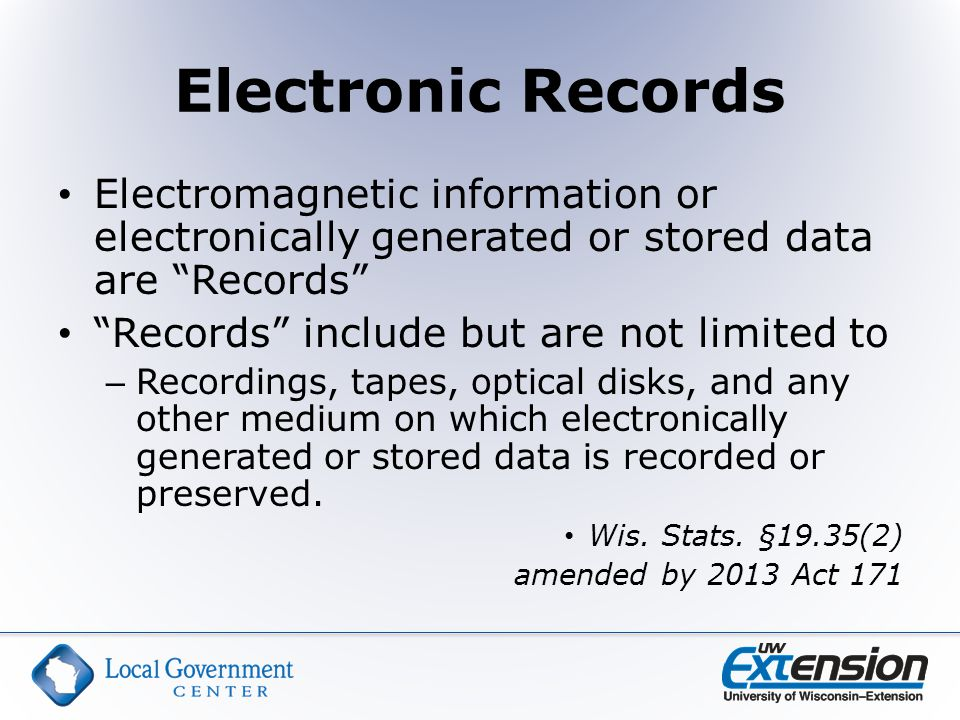 Electronic Records Electromagnetic information or electronically generated or stored data are Records Records include but are not limited to – Recordings, tapes, optical disks, and any other medium on which electronically generated or stored data is recorded or preserved.