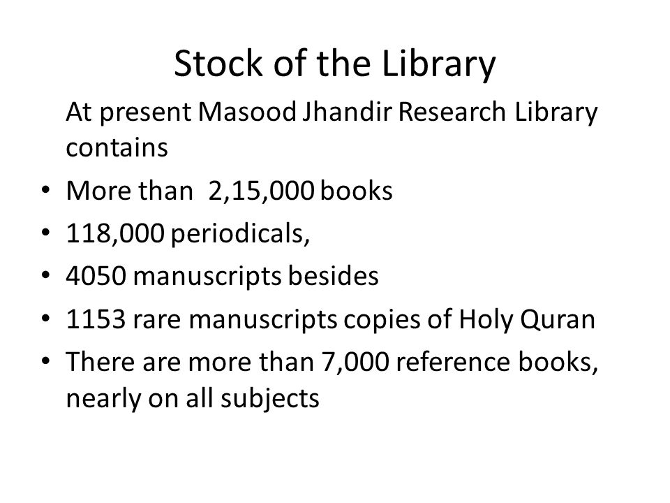 Stock of the Library At present Masood Jhandir Research Library contains More than 2,15,000 books 118,000 periodicals, 4050 manuscripts besides 1153 r