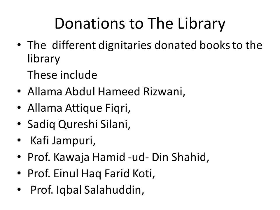 Donations to The Library The different dignitaries donated books to the library These include Allama Abdul Hameed Rizwani, Allama Attique Fiqri, Sadiq Qureshi Silani, Kafi Jampuri, Prof.