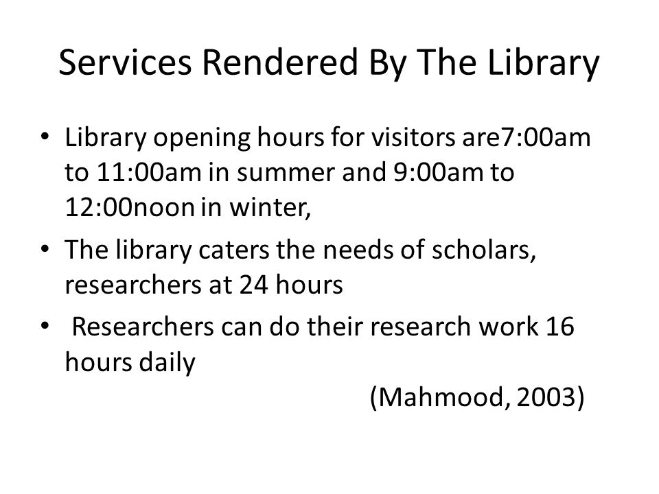 Services Rendered By The Library Library opening hours for visitors are7:00am to 11:00am in summer and 9:00am to 12:00noon in winter, The library cate